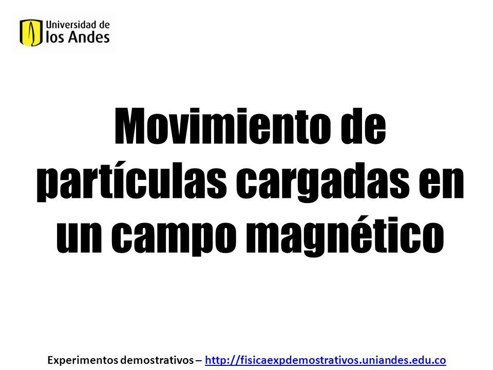Movimiento de partículas cargadas en un campo magnético Experimentos demostrativos – http://fisicaexpdemostrativos.uniandes.edu.cohttp://fisicaexpdemo