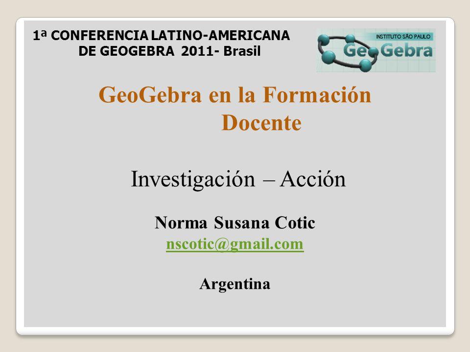 GeoGebra en la Formación Docente Investigación – Acción Norma Susana Cotic nscotic@gmail.com Argentina 1ª CONFERENCIA LATINO-AMERICANA DE GEOGEBRA 2011- Brasil