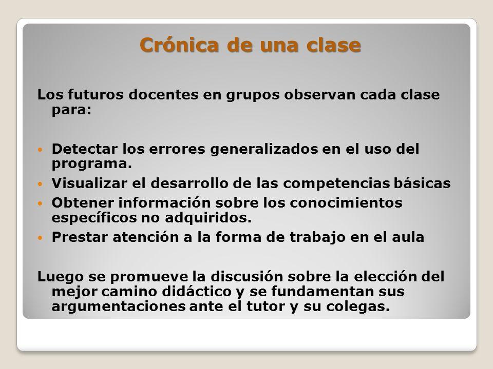 Crónica de una clase Los futuros docentes en grupos observan cada clase para: Detectar los errores generalizados en el uso del programa. Visualizar el