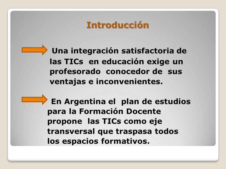 Introducción Una integración satisfactoria de las TICs en educación exige un profesorado conocedor de sus ventajas e inconvenientes. En Argentina el p