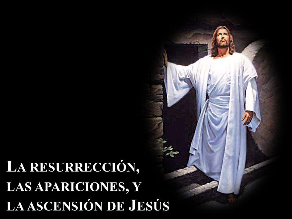 L A RESURRECCIÓN, LAS APARICIONES, Y LA ASCENSIÓN DE J ESÚS