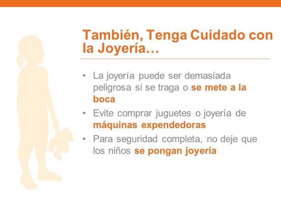 También, Tenga Cuidado con la Joyería… La joyería puede ser demasiada peligrosa si se traga o se mete a la boca Evite comprar juguetes o joyería de má