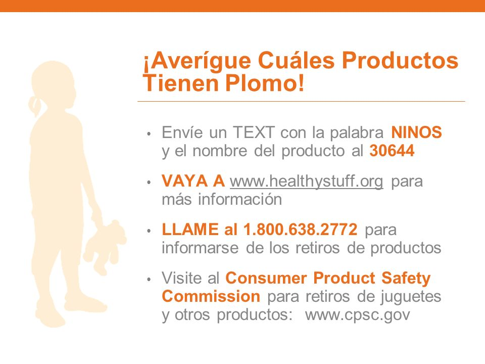 ¡Averígue Cuáles Productos Tienen Plomo! Envíe un TEXT con la palabra NINOS y el nombre del producto al 30644 VAYA A www.healthystuff.org para más inf