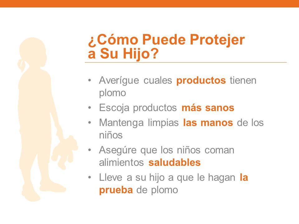 ¿Cómo Puede Protejer a Su Hijo? Averígue cuales productos tienen plomo Escoja productos más sanos Mantenga limpias las manos de los niños Asegúre que