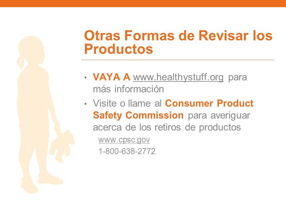 Otras Formas de Revisar los Productos VAYA A www.healthystuff.org para más informaciónwww.healthystuff.org Visite o llame al Consumer Product Safety C