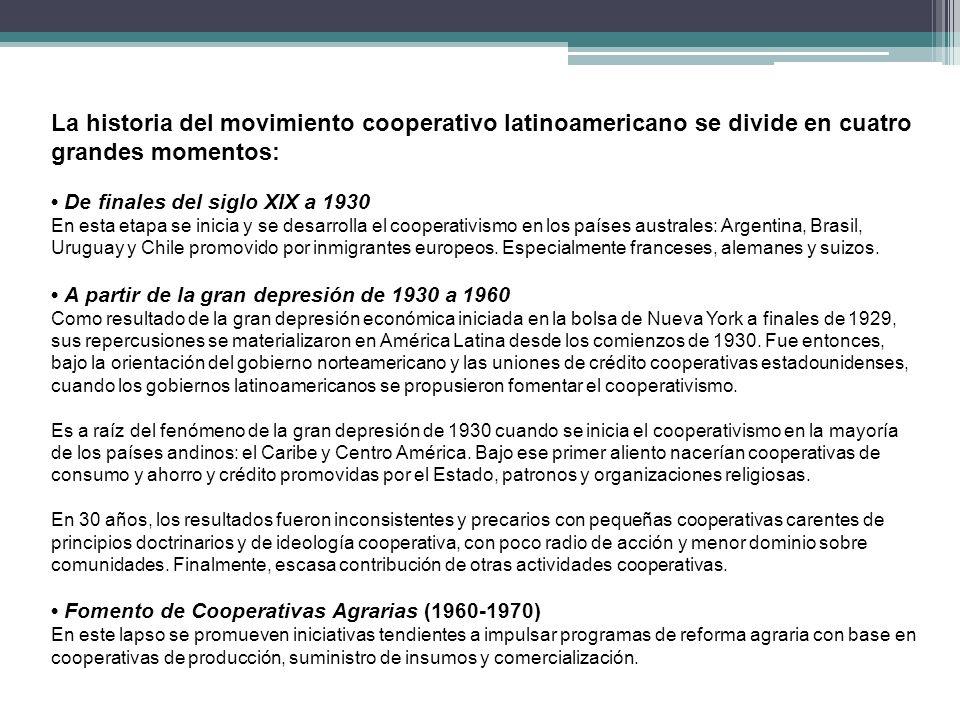 La historia del movimiento cooperativo latinoamericano se divide en cuatro grandes momentos: De finales del siglo XIX a 1930 En esta etapa se inicia y se desarrolla el cooperativismo en los países australes: Argentina, Brasil, Uruguay y Chile promovido por inmigrantes europeos.