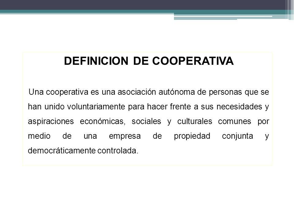 DEFINICION DE COOPERATIVA Una cooperativa es una asociación autónoma de personas que se han unido voluntariamente para hacer frente a sus necesidades