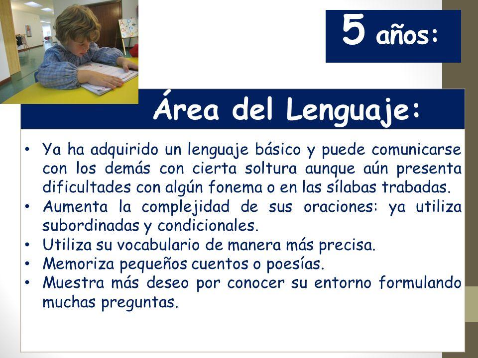 5 años: Área del Lenguaje: Ya ha adquirido un lenguaje básico y puede comunicarse con los demás con cierta soltura aunque aún presenta dificultades con algún fonema o en las sílabas trabadas.
