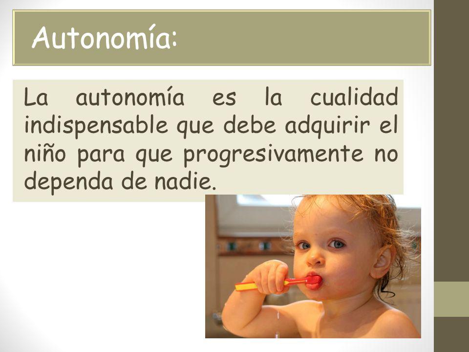 Autonomía: La autonomía es la cualidad indispensable que debe adquirir el niño para que progresivamente no dependa de nadie.