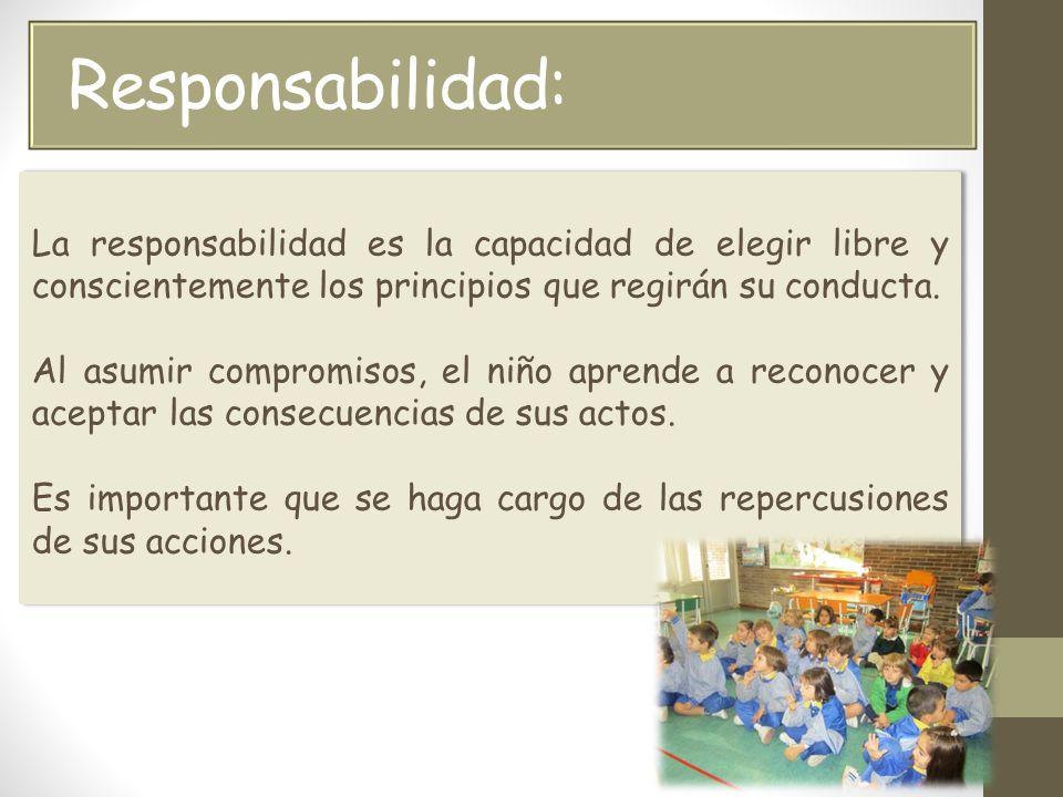 Responsabilidad: La responsabilidad es la capacidad de elegir libre y conscientemente los principios que regirán su conducta.