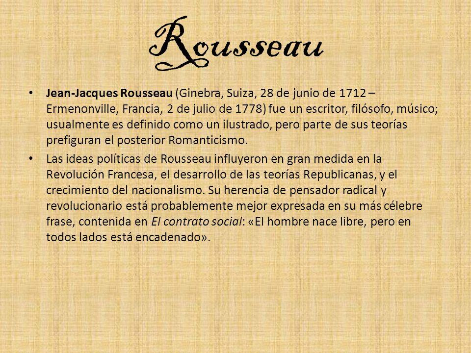 Rousseau Jean-Jacques Rousseau (Ginebra, Suiza, 28 de junio de 1712 – Ermenonville, Francia, 2 de julio de 1778) fue un escritor, filósofo, músico; us