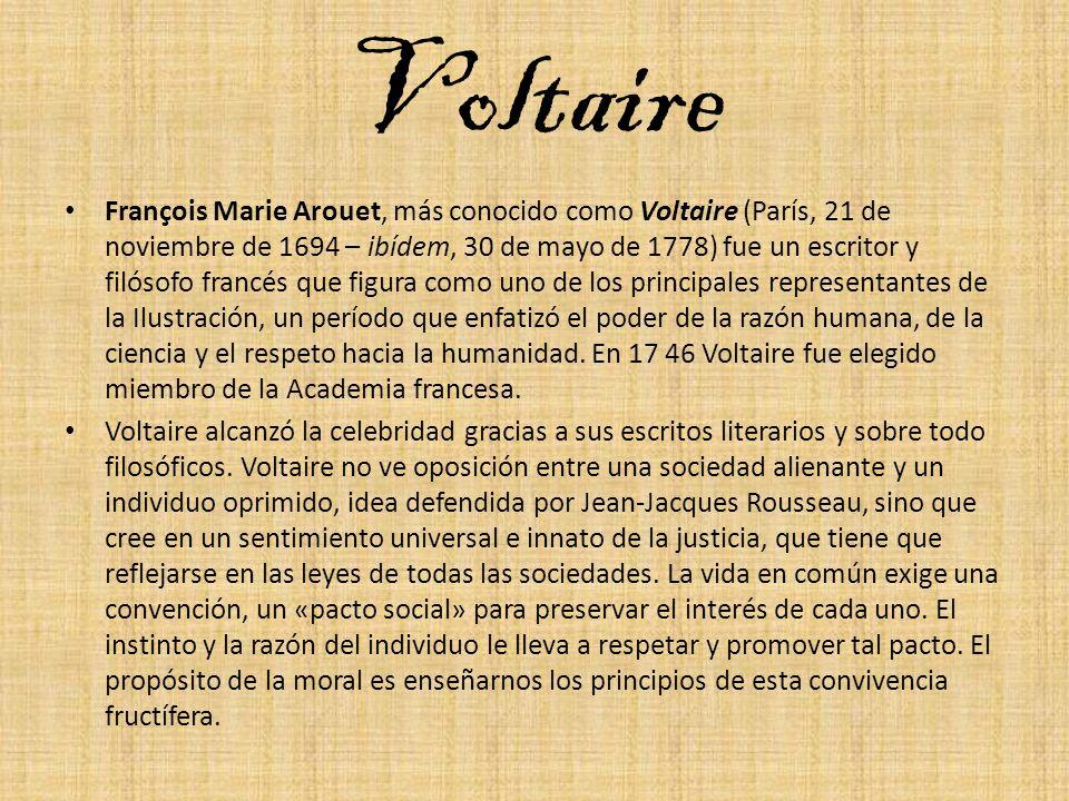 Voltaire François Marie Arouet, más conocido como Voltaire (París, 21 de noviembre de 1694 – ibídem, 30 de mayo de 1778) fue un escritor y filósofo fr