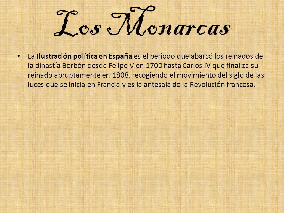 Los Monarcas La Ilustración política en España es el periodo que abarcó los reinados de la dinastía Borbón desde Felipe V en 1700 hasta Carlos IV que