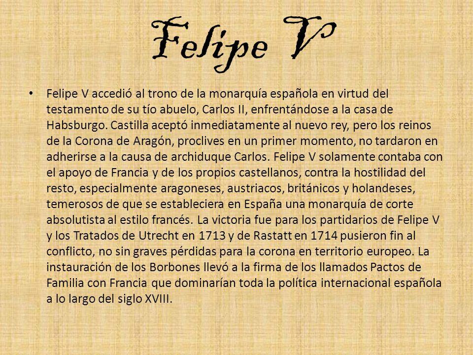 Felipe V Felipe V accedió al trono de la monarquía española en virtud del testamento de su tío abuelo, Carlos II, enfrentándose a la casa de Habsburgo