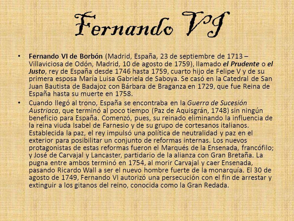 Fernando VI Fernando VI de Borbón (Madrid, España, 23 de septiembre de 1713 – Villaviciosa de Odón, Madrid, 10 de agosto de 1759), llamado el Prudente