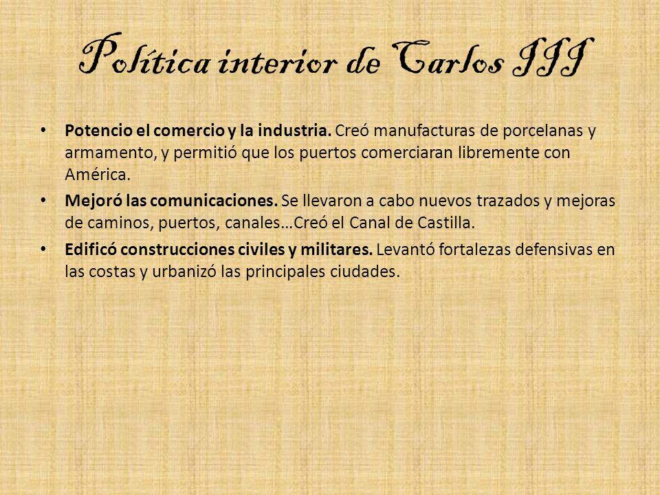 Política interior de Carlos III Potencio el comercio y la industria. Creó manufacturas de porcelanas y armamento, y permitió que los puertos comerciar