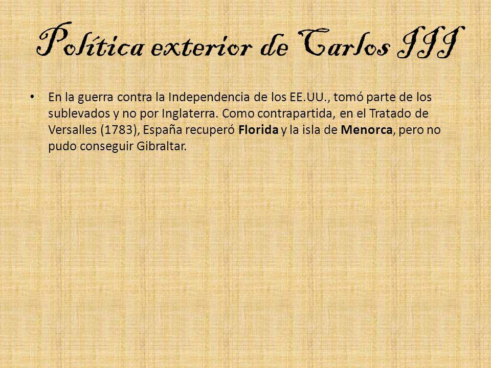 Política exterior de Carlos III En la guerra contra la Independencia de los EE.UU., tomó parte de los sublevados y no por Inglaterra. Como contraparti