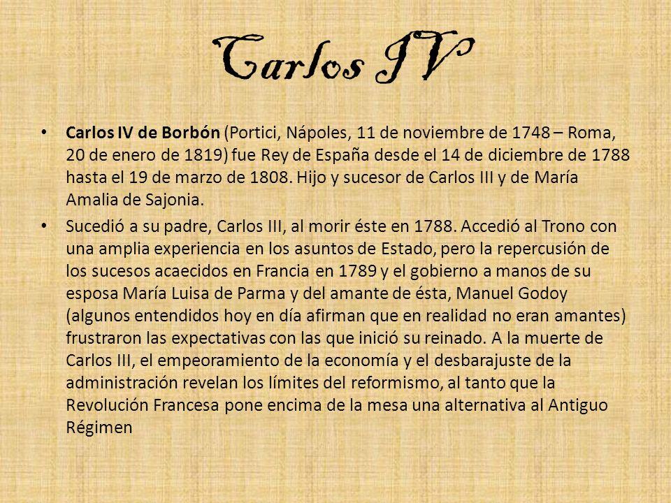 Carlos IV Carlos IV de Borbón (Portici, Nápoles, 11 de noviembre de 1748 – Roma, 20 de enero de 1819) fue Rey de España desde el 14 de diciembre de 17