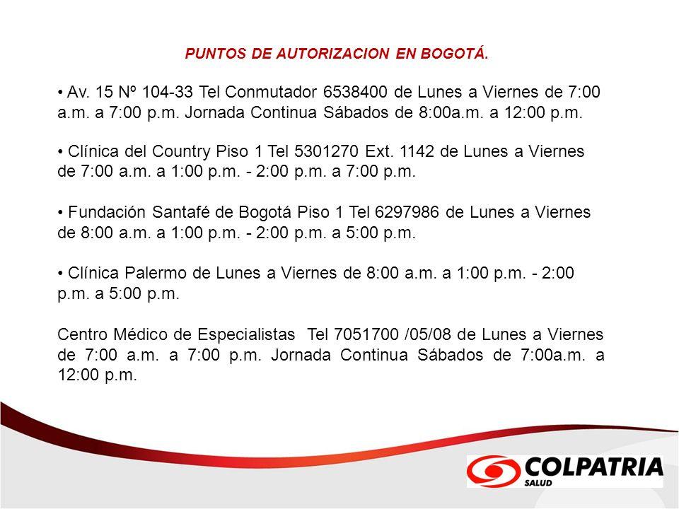 PUNTOS DE AUTORIZACION EN BOGOTÁ. Av. 15 Nº 104-33 Tel Conmutador 6538400 de Lunes a Viernes de 7:00 a.m. a 7:00 p.m. Jornada Continua Sábados de 8:00