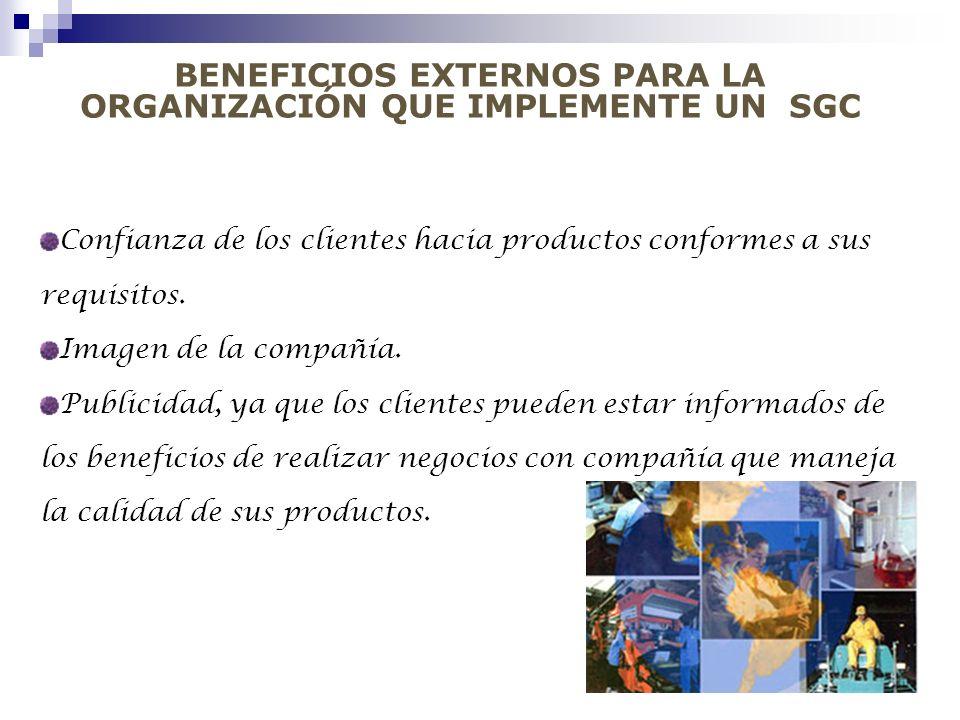 BENEFICIOS EXTERNOS PARA LA ORGANIZACIÓN QUE IMPLEMENTE UN SGC Confianza de los clientes hacia productos conformes a sus requisitos. Imagen de la comp
