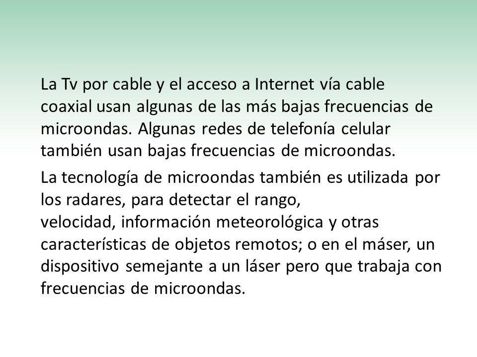 La Tv por cable y el acceso a Internet vía cable coaxial usan algunas de las más bajas frecuencias de microondas. Algunas redes de telefonía celular t