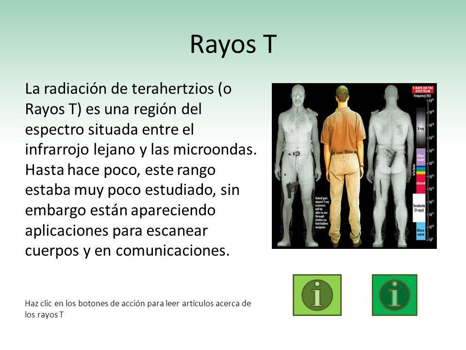Rayos T La radiación de terahertzios (o Rayos T) es una región del espectro situada entre el infrarrojo lejano y las microondas. Hasta hace poco, este