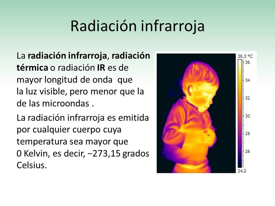Radiación infrarroja La radiación infrarroja, radiación térmica o radiación IR es de mayor longitud de onda que la luz visible, pero menor que la de l