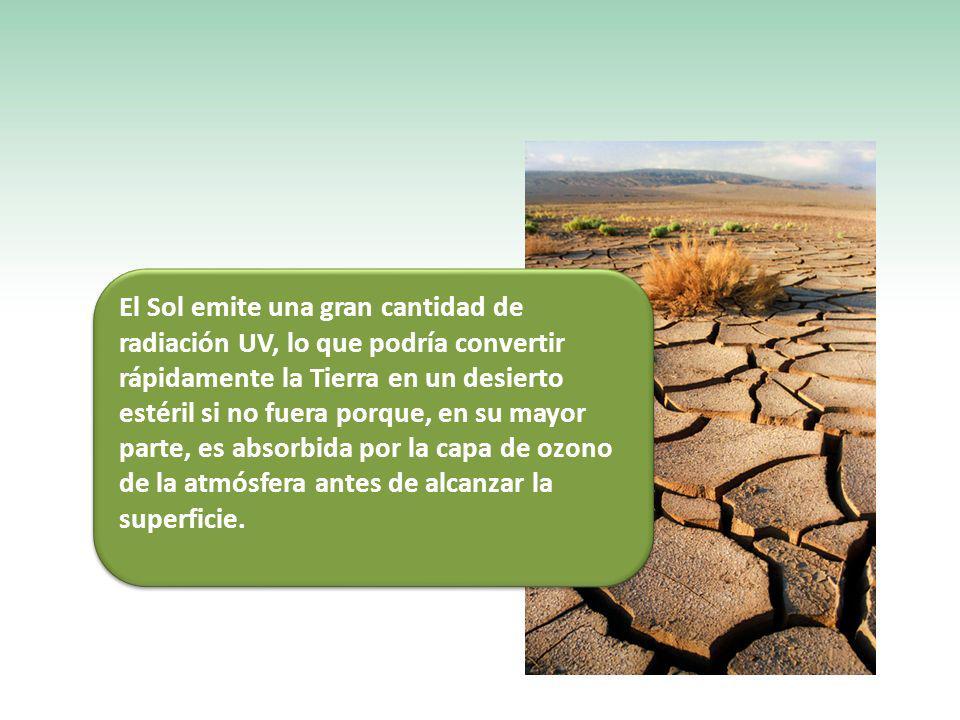 El Sol emite una gran cantidad de radiación UV, lo que podría convertir rápidamente la Tierra en un desierto estéril si no fuera porque, en su mayor p