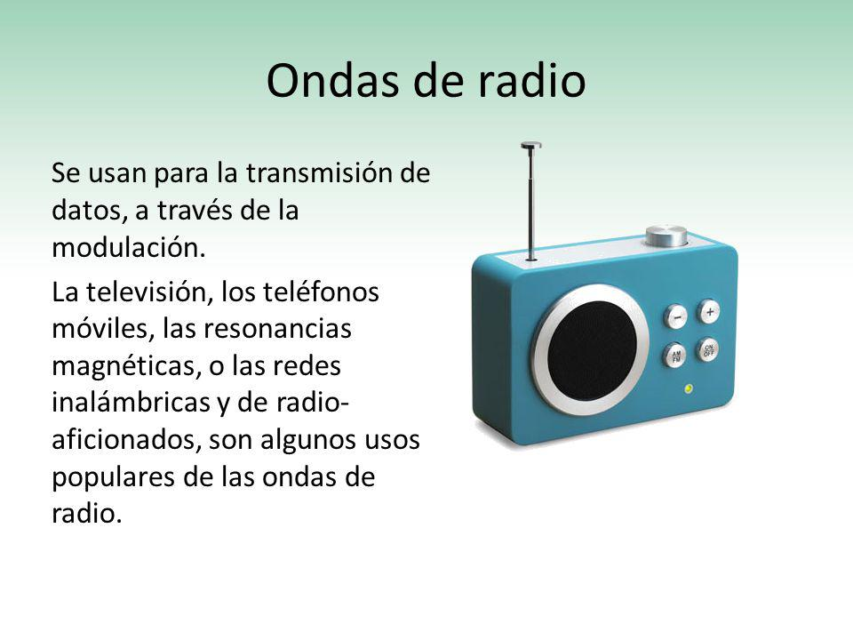 Ondas de radio Se usan para la transmisión de datos, a través de la modulación. La televisión, los teléfonos móviles, las resonancias magnéticas, o la