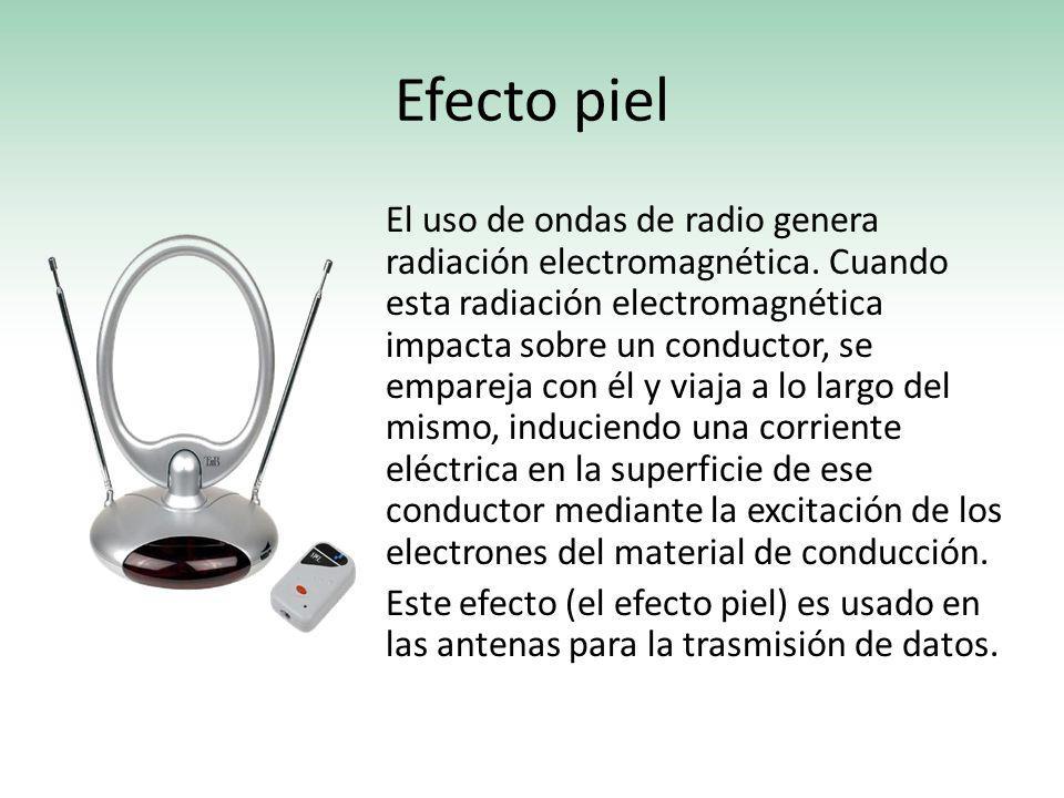 Efecto piel El uso de ondas de radio genera radiación electromagnética. Cuando esta radiación electromagnética impacta sobre un conductor, se empareja