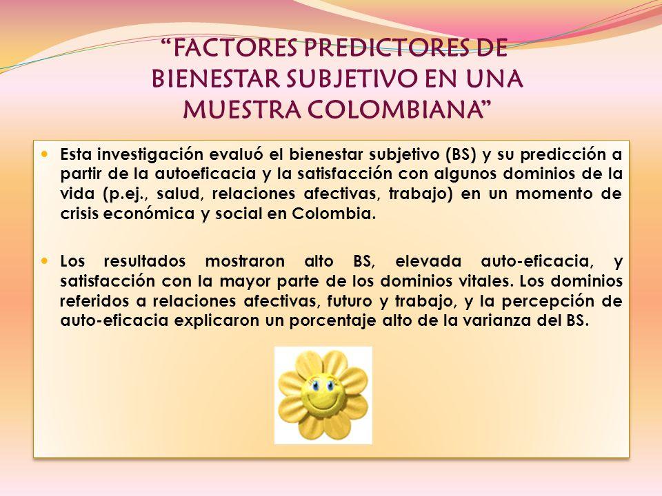 FACTORES PREDICTORES DE BIENESTAR SUBJETIVO EN UNA MUESTRA COLOMBIANA Esta investigación evaluó el bienestar subjetivo (BS) y su predicción a partir de la autoeficacia y la satisfacción con algunos dominios de la vida (p.ej., salud, relaciones afectivas, trabajo) en un momento de crisis económica y social en Colombia.