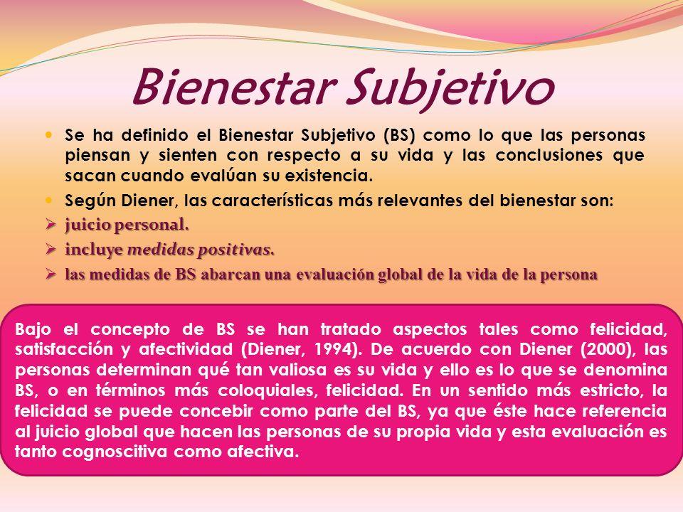 Bienestar Subjetivo Se ha definido el Bienestar Subjetivo (BS) como lo que las personas piensan y sienten con respecto a su vida y las conclusiones que sacan cuando evalúan su existencia.