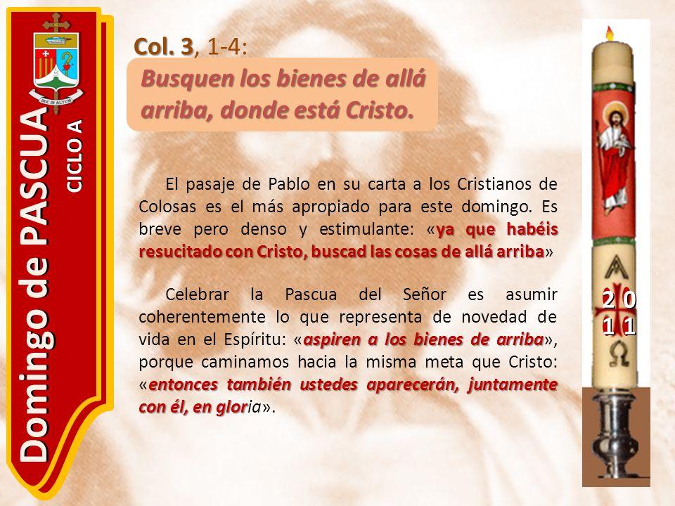 20 11 Domingo de PASCUA CICLO A Col. 3 Col. 3, 1-4: Busquen los bienes de allá arriba, donde está Cristo. ya que habéis resucitado con Cristo, buscad