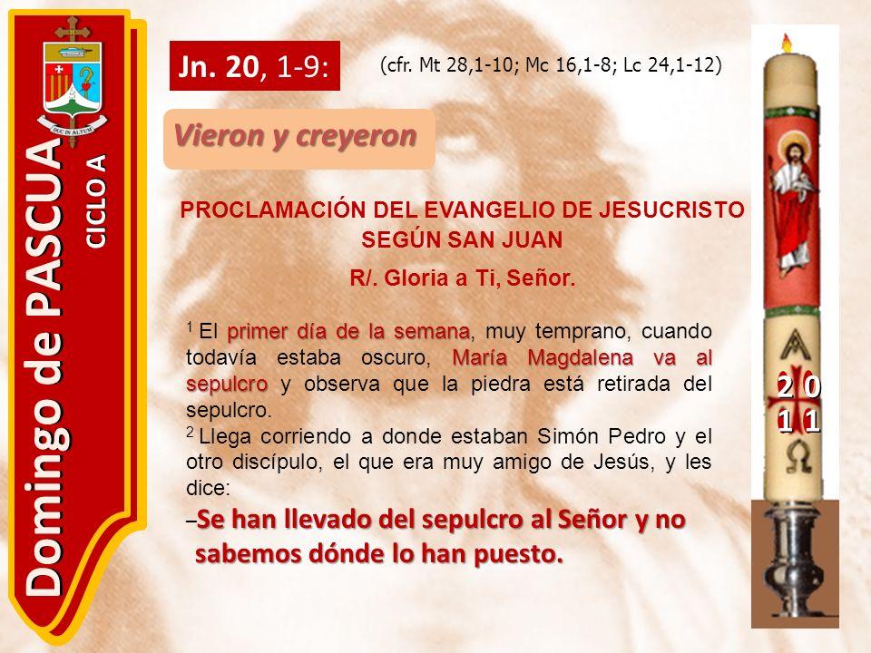 20 11 Domingo de PASCUA CICLO A Jn. 20, 1-9: Vieron y creyeron PROCLAMACIÓN DEL EVANGELIO DE JESUCRISTO SEGÚN SAN JUAN R/. Gloria a Ti, Señor. (cfr. M