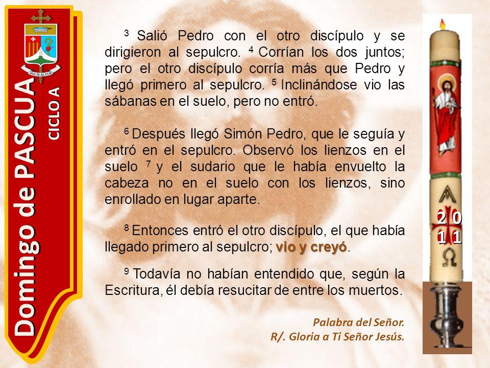 20 11 Domingo de PASCUA CICLO A 3 Salió Pedro con el otro discípulo y se dirigieron al sepulcro. 4 Corrían los dos juntos; pero el otro discípulo corr