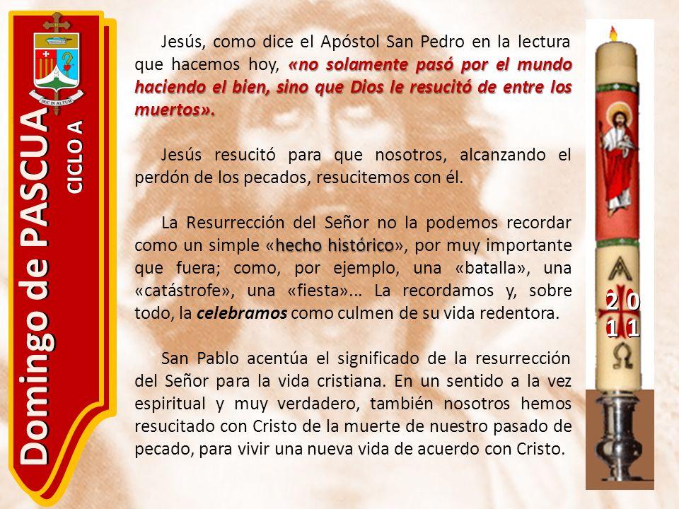 20 11 Domingo de PASCUA CICLO A «no solamente pasó por el mundo haciendo el bien, sino que Dios le resucitó de entre los muertos». Jesús, como dice el