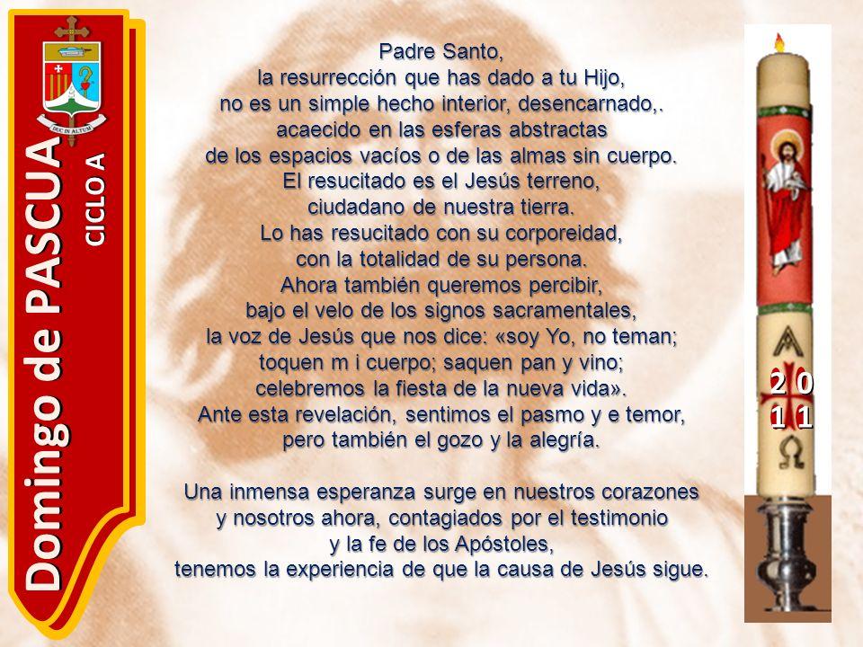 20 11 Domingo de PASCUA CICLO A Padre Santo, la resurrección que has dado a tu Hijo, no es un simple hecho interior, desencarnado,. acaecido en las es