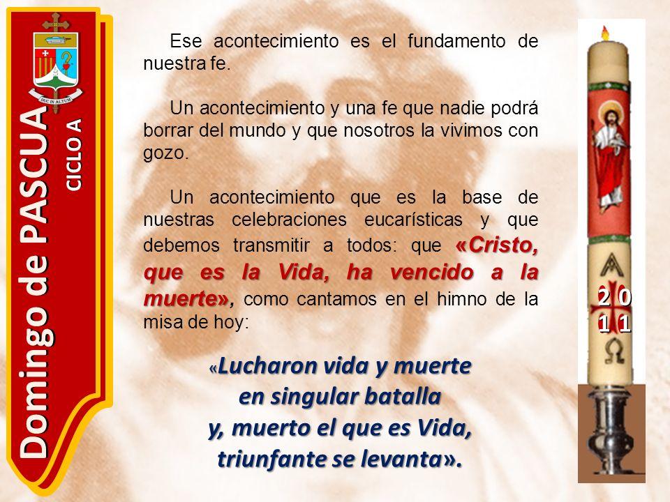 20 11 Domingo de PASCUA CICLO A Ese acontecimiento es el fundamento de nuestra fe. Un acontecimiento y una fe que nadie podrá borrar del mundo y que n