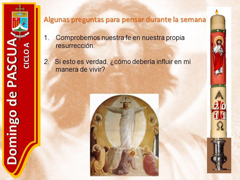 20 11 Domingo de PASCUA CICLO A Algunas preguntas para pensar durante la semana 1.Comprobemos nuestra fe en nuestra propia resurrección. 2. Si esto es