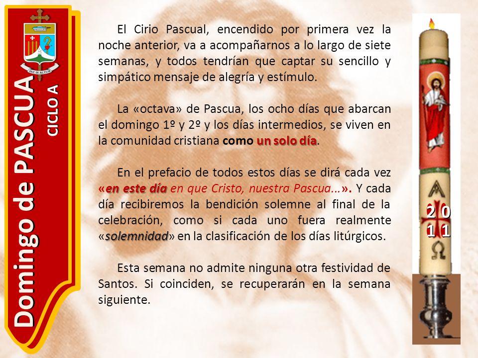 20 11 Domingo de PASCUA CICLO A El Cirio Pascual, encendido por primera vez la noche anterior, va a acompañarnos a lo largo de siete semanas, y todos