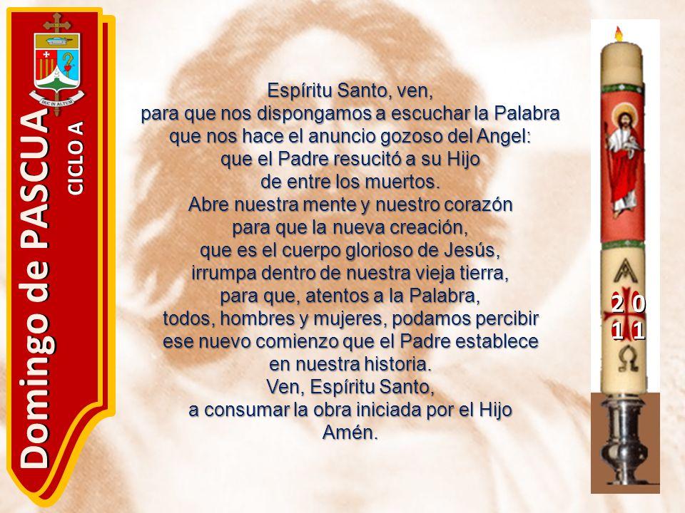 20 11 Domingo de PASCUA CICLO A Espíritu Santo, ven, para que nos dispongamos a escuchar la Palabra que nos hace el anuncio gozoso del Angel: que el P
