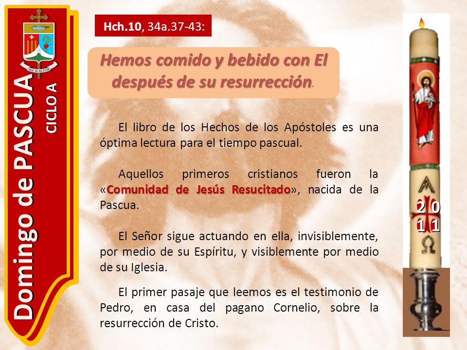 20 11 Domingo de PASCUA CICLO A Hch.10, 34a.37-43: Hemos comido y bebido con El después de su resurrección Hemos comido y bebido con El después de su