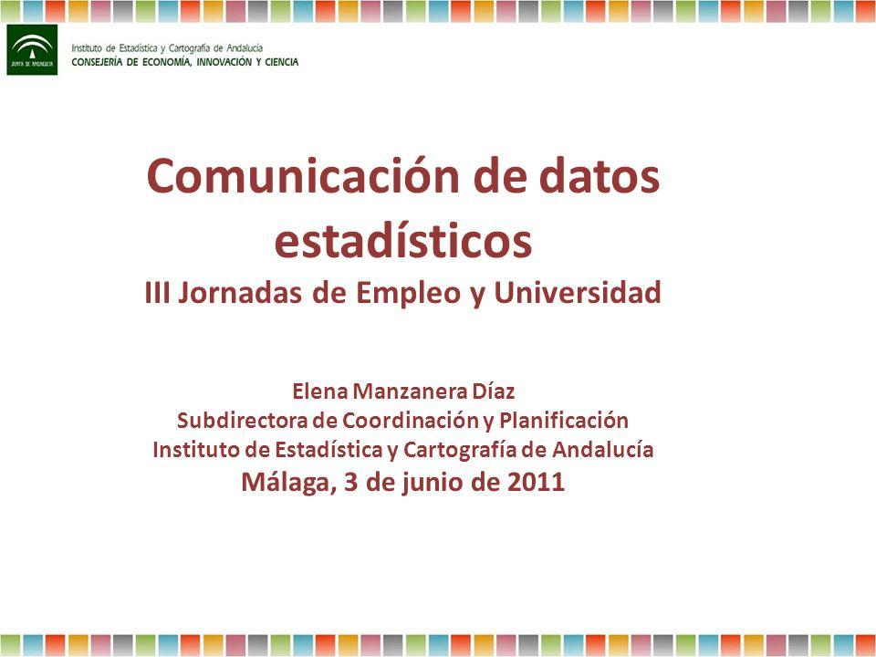 Comunicación de datos estadísticos III Jornadas de Empleo y Universidad Elena Manzanera Díaz Subdirectora de Coordinación y Planificación Instituto de