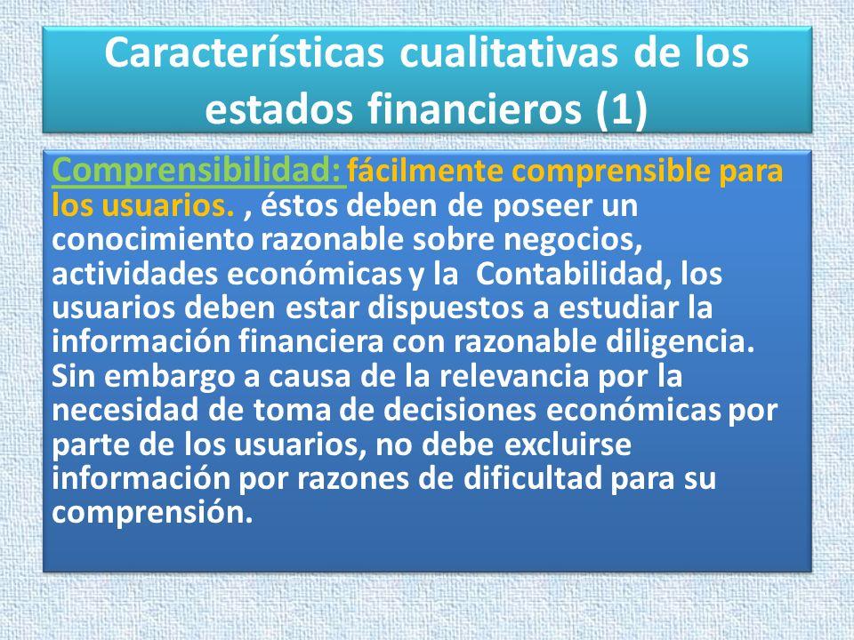 Características cualitativas de los estados financieros (1) Comprensibilidad: fácilmente comprensible para los usuarios., éstos deben de poseer un con
