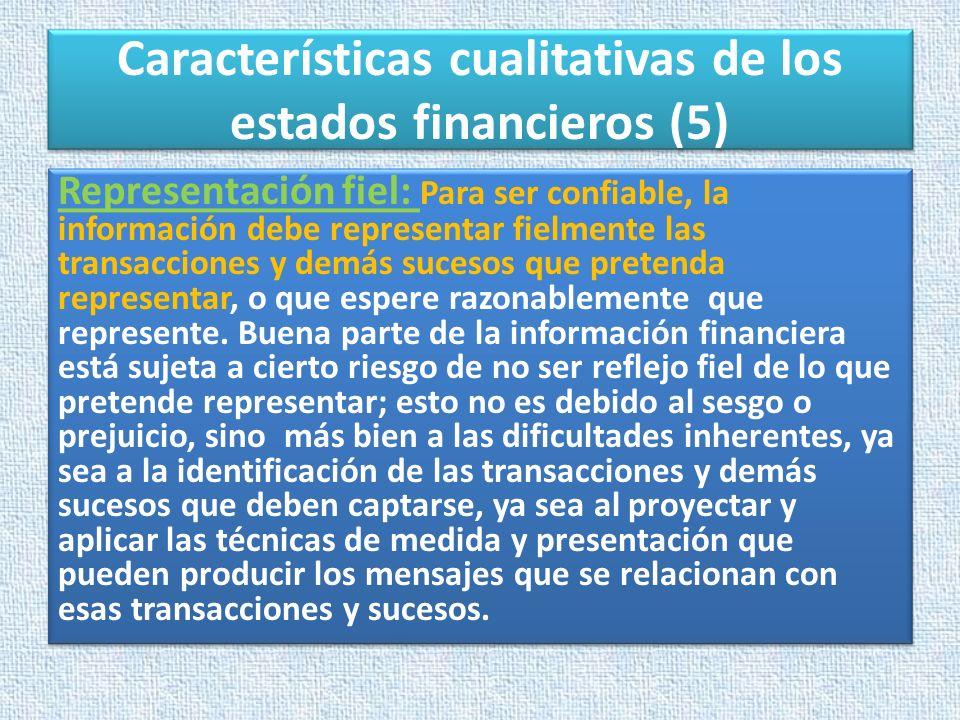Características cualitativas de los estados financieros (5) Representación fiel: Para ser confiable, la información debe representar fielmente las tra