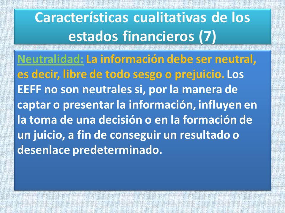 Características cualitativas de los estados financieros (7) Neutralidad: La información debe ser neutral, es decir, libre de todo sesgo o prejuicio. L