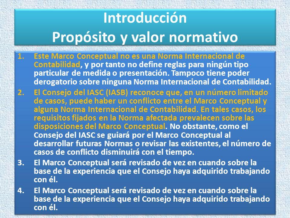 Introducción Propósito y valor normativo 1.Este Marco Conceptual no es una Norma Internacional de Contabilidad, y por tanto no define reglas para ning