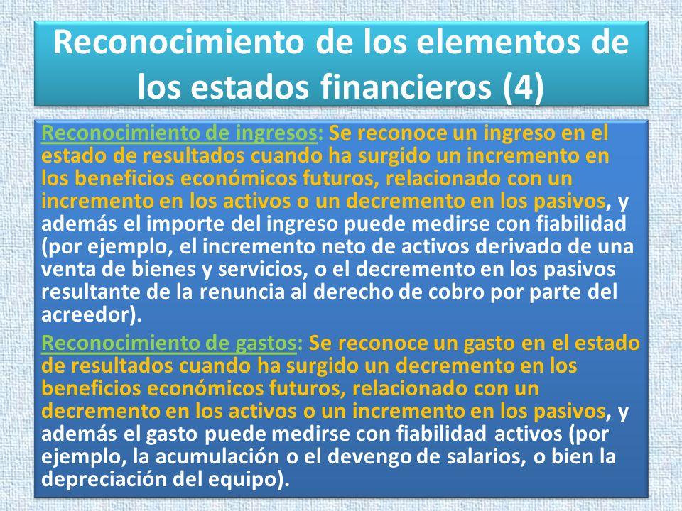Reconocimiento de los elementos de los estados financieros (4) Reconocimiento de ingresos: Se reconoce un ingreso en el estado de resultados cuando ha