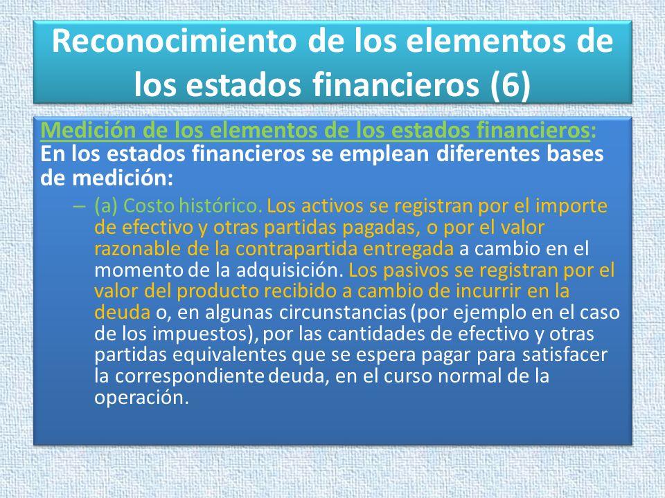 Reconocimiento de los elementos de los estados financieros (6) Medición de los elementos de los estados financieros: En los estados financieros se emp