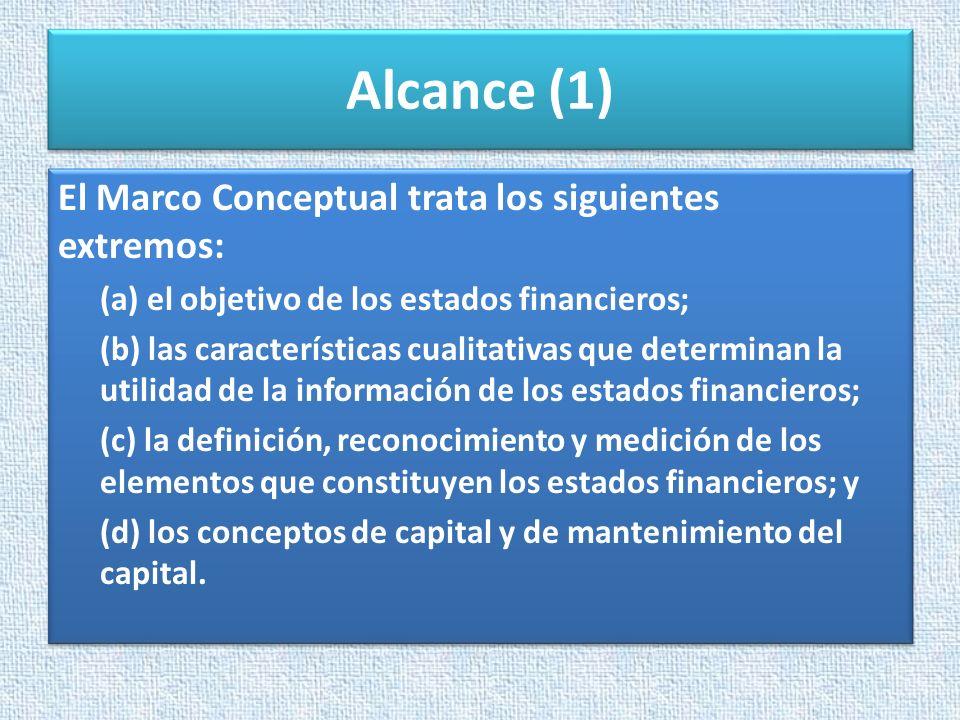 Alcance (1) El Marco Conceptual trata los siguientes extremos: (a) el objetivo de los estados financieros; (b) las características cualitativas que de